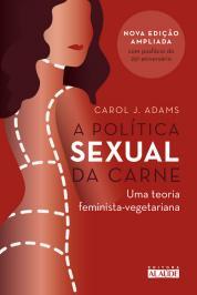 A POLÍTICA SEXUAL DA CARNE: UMA TEORIA CRÍTICA FEMINISTA-VEGETARIANA