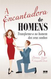 A ENCANTADORA DE HOMENS: TRANSFORME-O NO HOMEM DOS SEUS SONHOS: TRANSFORME-O NO HOMEM DOS SEUS SONHOS