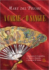 A Carne E O Sangue: A Imperatriz D. Leopoldina, D. Pedro I E Domitila, A Marquesa De Santos