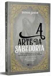 A ARTE DA SABEDORIA: EDIÇÃO COMPLETA COM OS ORÁCULOS INSPIRADORES ESCRITOS HÁ MAIS DE 300 ANOS