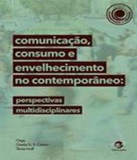 Comunicacao, Consumo E Envelhecimento No Contemporaneo - Perspectivas Multidisciplinares