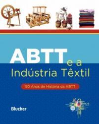 Abtt E A Industria Textil - 50 Anos De Historia Da Abtt