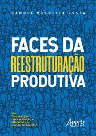 Faces Da Reestruturacao Produtiva- Disputas Por Representacao E Alteracoes No Mundo Do Trabalho