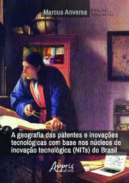 Geografia Das Patentes E Inovacoes Tecnologicas Com Base Nos Nucleos De Inovacao Tecnologica (nits) Do Brasil, A