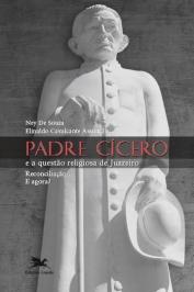 Padre CÍcero E A QuestÃo Religiosa De Juazeiro: ReconciliaÇÃo...e Agora?