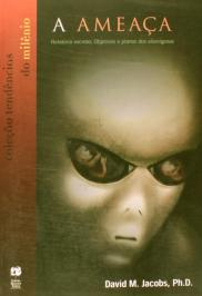 A AmeaÇa — RelatÓrio Secreto: Objetivos E Planos Dos AlienÍgenas: Objetivos E Planos Dos AlienÍgenas