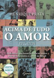 ACIMA DE TUDO O AMOR - RELATOS: AS PESSOAS QUE FAZEM HISTÓRIA NO MAIOR POLO DE LUTA CONTRA O CÂNCER DO BRASIL