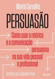 PERSUASÃO: COMO USAR A RETÓRICA E A COMUNICAÇÃO PERSUASIVA NA SUA VIDA PESSOAL E PROFISSIONAL