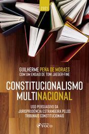 CONSTITUCIONALISMO MULTINACIONAL: USO PERSUASIVO DA JURISPRUDÊNCIA ESTRANGEIRA PELOS TRIBUNAIS CONSTITUCIONAIS - 2ª ED - 2021