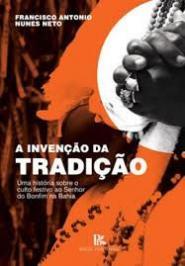 INVENCAO DA TRADICAO, A - UMA HISTORIA SOBRE O CULTO FESTIVO AO SENHOR DO BONFIM NA BAHIA