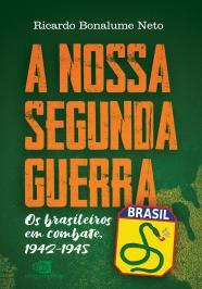 A NOSSA SEGUNDA GUERRA: OS BRASILEIROS EM COMBATE, 1942 - 1945