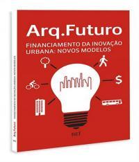 Arq. Futuro - Financiamento Da Inovacao Urbana - Novos Modelos - Vol 02